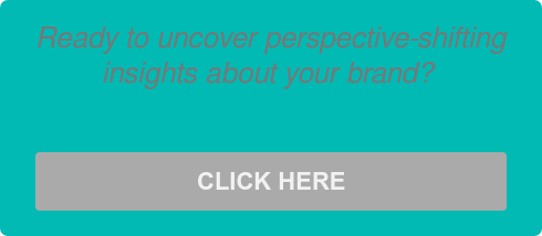 Ready to uncover perspective-shifting  insights about your brand?   CLICK HERE